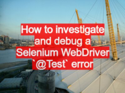 How to investigate and debug a Selenium WebDriver `@Test