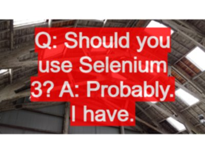 Q: Should you use Selenium 3? A: Probably  I have