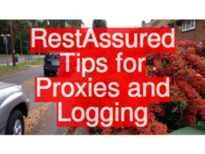 RestAssured Tips for Proxies and Logging