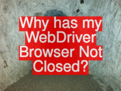 Why has my WebDriver Browser Not Closed?